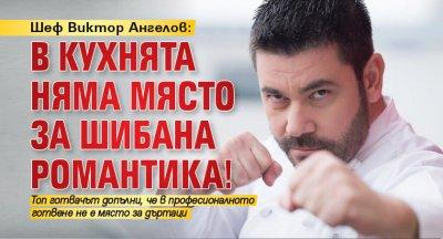 Шеф Виктор Ангелов: В кухнята няма място за шибана романтика!