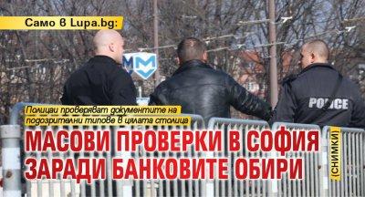 Само в Lupa.bg: Масови проверки в София заради банковите обири (СНИМКИ)