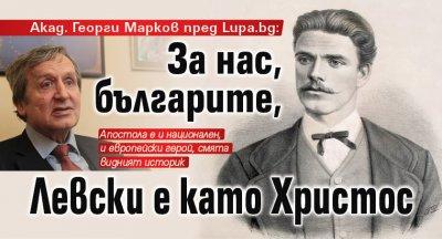 Акад. Георги Марков пред Lupa.bg: За нас, българите, Левски е като Христос