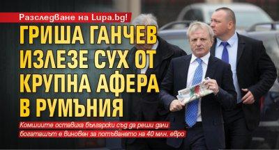 Разследване на Lupa.bg: Гриша Ганчев излезе сух от крупна афера в Румъния