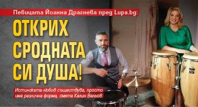 Певицата Йоанна Драгнева пред Lupa.bg: Открих сродната си душа!