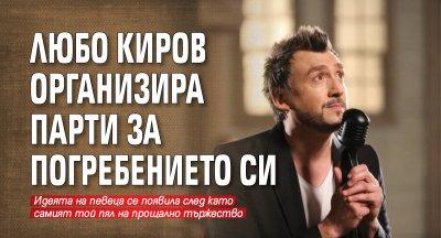 Любо Киров организира парти за погребението си