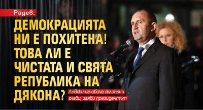 Радев: Демокрацията ни е похитена! Това ли е чистата и свята република на Дякона?