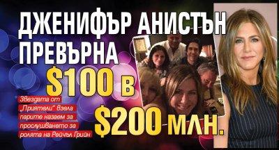 Дженифър Анистън превърна $100 в 200 млн.