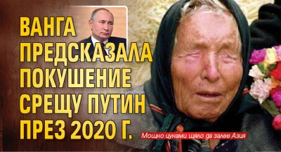 Ванга предсказала покушение срещу Путин през 2020 г.