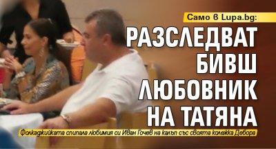 Само в Lupa.bg: Разследват бивш любовник на Татяна