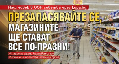 Наш човек в ООН съветва чрез Lupa.bg: Презапасявайте се, магазините ще стават все по-празни!