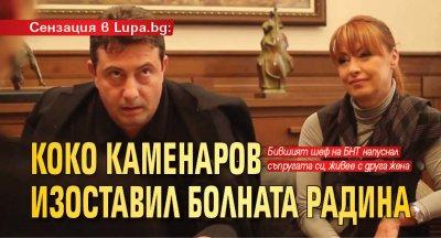Сензация в Lupa.bg: Коко Каменаров изоставил болната Радина