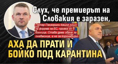 Слух, че премиерът на Словакия е заразен, аха да прати и Бойко под карантина