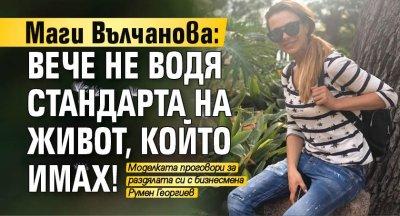 Маги Вълчанова: Вече не водя стандарта на живот, който имах!