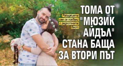 """Тома от """"Мюзик Айдъл"""" стана баща за втори път"""