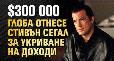 $300 000 глоба отнесе Стивън Сегал за укриване на доходи