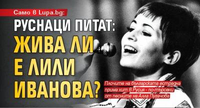 Само в Lupa.bg: Руснаци питат: Жива ли е Лили Иванова?
