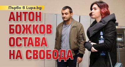 Първо в Lupa.bg: Антон Божков остава на свобода