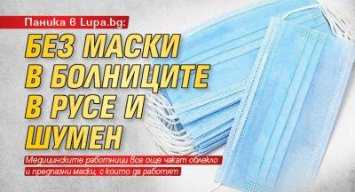 Паника в Lupa.bg: Без маски в болниците в Русе и Шумен