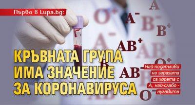 Първо в Lupa.bg: Кръвната група има значение за коронавируса