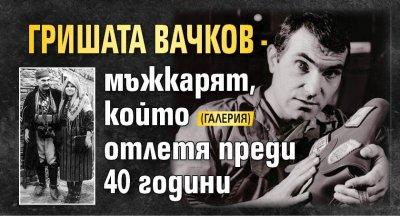 Гришата Вачков - мъжкарят, който отлетя преди 40 години (ГАЛЕРИЯ)