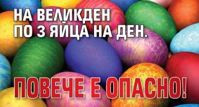 На Великден по 3 яйца на ден. Повече е опасно!