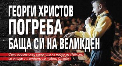 Първо в Lupa.bg: Георги Христов погреба баща си на Великден