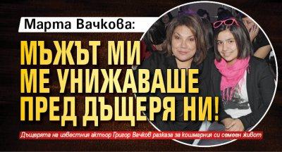 Марта Вачкова: Мъжът ми ме унижаваше пред дъщеря ни!