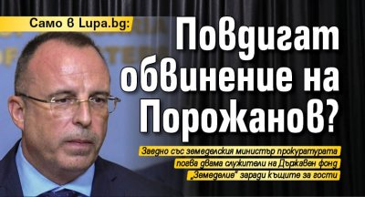 Само в Lupa.bg: Повдигат обвинение на Порожанов?