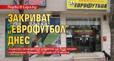 """Първо в Lupa.bg: Закриват """"Еврофутбол"""" днес"""