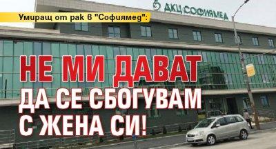 """Умиращ от рак в """"Софиямед"""": Не ми дават да се сбогувам с жена си!"""