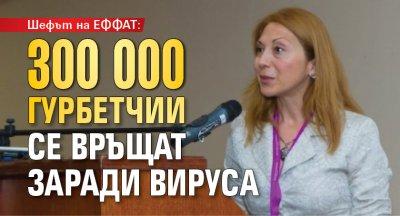 Шефът на ЕФФАТ: 300 000 гурбетчии се връщат заради вируса