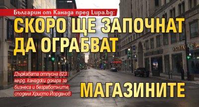 Българин от Канада пред Lupa.bg: Скоро ще започнат да ограбват магазините