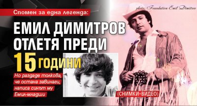 Спомен за една легенда: Емил Димитров отлетя преди 15 години (СНИМКИ+ВИДЕО)