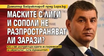Димитър Байрактаров пред Lupa.bg: Маските с лиги и сополи не разпространяват ли зарази?