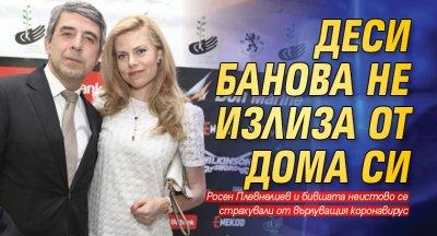 Деси Банова не излиза от дома си