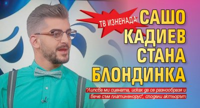 Тв изненада: Сашо Кадиев стана блондинка