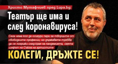 Христо Мутафчиев пред Lupa.bg: Театър ще има и след коронавируса! Колеги, дръжте се!