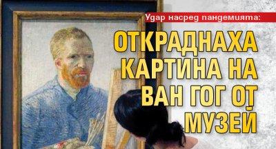 Удар насред пандемията: Откраднаха картина на Ван Гог от музей