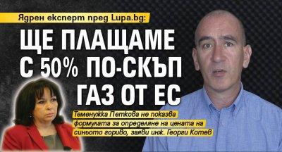 Ядрен експерт пред Lupa.bg: Ще плащаме с 50% по-скъп газ от ЕС
