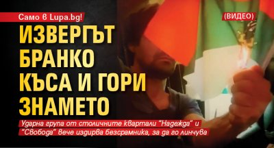 Само в Lupa.bg! Извергът Бранко къса и гори знамето (ВИДЕО)