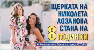 Щерката на Николета Лозанова стана на 8 годинки