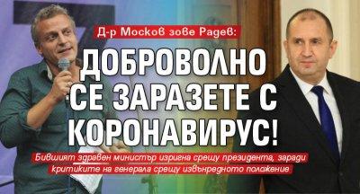 Д-р Москов зове Радев: Доброволно се заразете с коронавирус!
