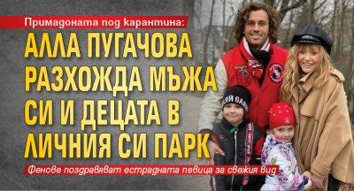 Примадоната под карантина: Алла Пугачова разхожда мъжа си и децата в личния си парк
