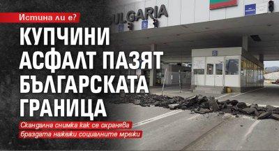 Истина ли е? Купчини асфалт пазят българската граница