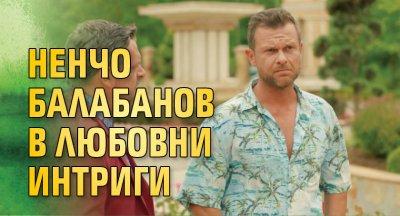 Ненчо Балабанов в любовни интриги