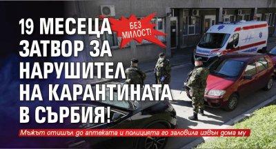Без милост! 19 месеца затвор за нарушител на карантината в Сърбия!
