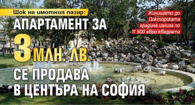 Шок на имотния пазар: Апартамент за 3 млн. лв. се продава в центъра на София