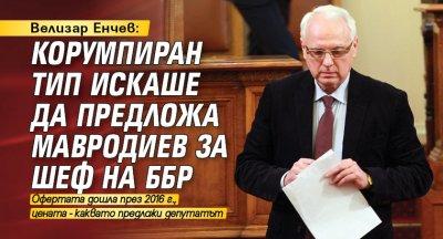 Велизар Енчев: Корумпиран тип искаше да предложа Мавродиев за шеф на ББР