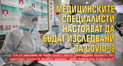 Медицинските специалисти настояват да бъдат изследвани за Covid-19