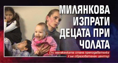 Милянкова изпрати децата при Чолата