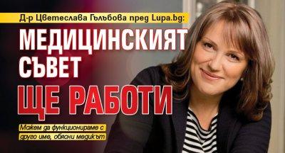 Д-р Цветеслава Гълъбова пред Lupa.bg: Медицинският съвет ще работи