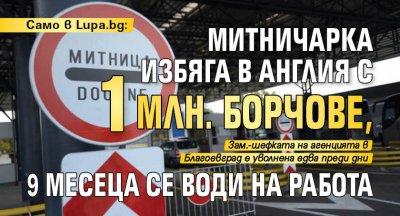 Само в Lupa.bg: Митничарка избяга в Англия с 1 млн. борчове, 9 месеца се води на работа
