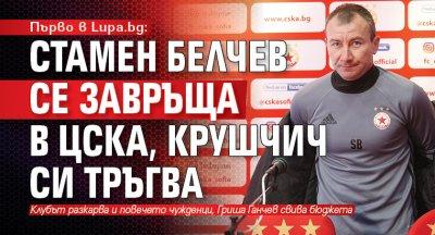 Първо в Lupa.bg: Стамен Белчев се завръща в ЦСКА, Крушчич си тръгва